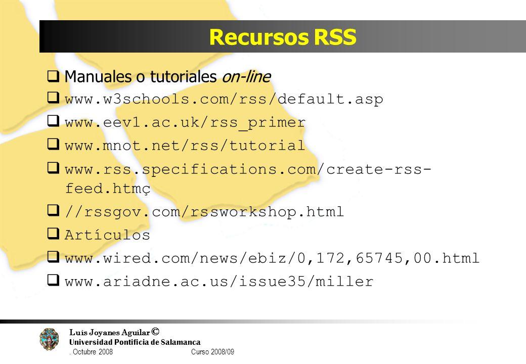 Luis Joyanes Aguilar © Universidad Pontificia de Salamanca. Octubre 2008 Curso 2008/09 Recursos RSS Manuales o tutoriales on-line www.w3schools.com/rs