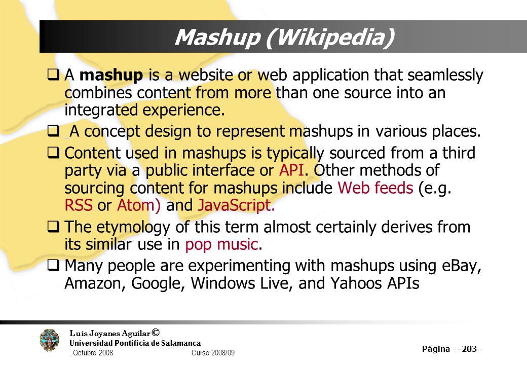 Luis Joyanes Aguilar © Universidad Pontificia de Salamanca. Octubre 2008 Curso 2008/09 Página –203– Mashup (Wikipedia) A mashup is a website or web ap