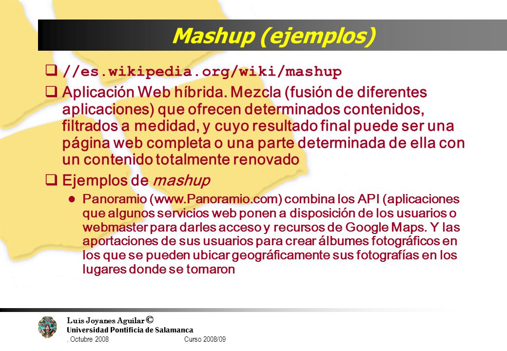 Luis Joyanes Aguilar © Universidad Pontificia de Salamanca. Octubre 2008 Curso 2008/09 Mashup (ejemplos) //es.wikipedia.org/wiki/mashup Aplicación Web
