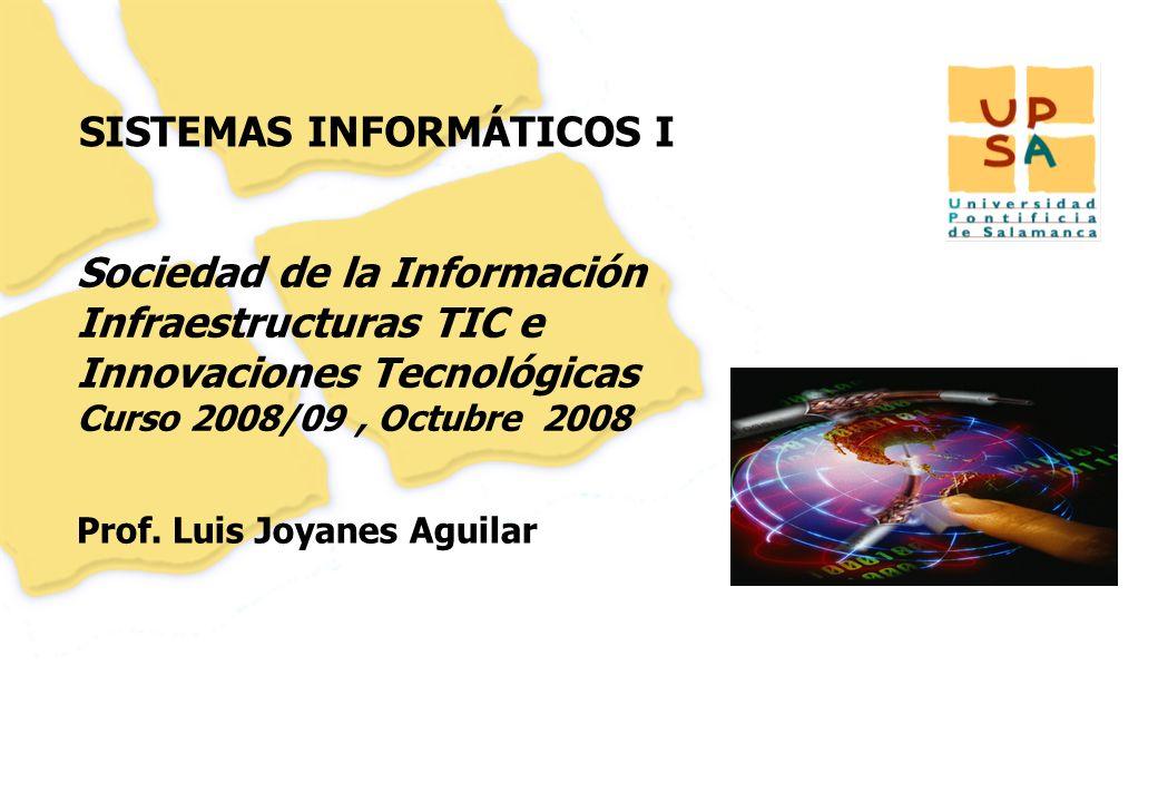27 SISTEMAS INFORMÁTICOS I Prof. Luis Joyanes Aguilar Sociedad de la Información Infraestructuras TIC e Innovaciones Tecnológicas Curso 2008/09, Octub