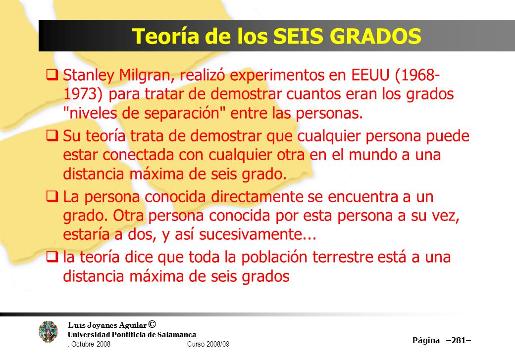 Luis Joyanes Aguilar © Universidad Pontificia de Salamanca. Octubre 2008 Curso 2008/09 Teoría de los SEIS GRADOS Stanley Milgran, realizó experimentos