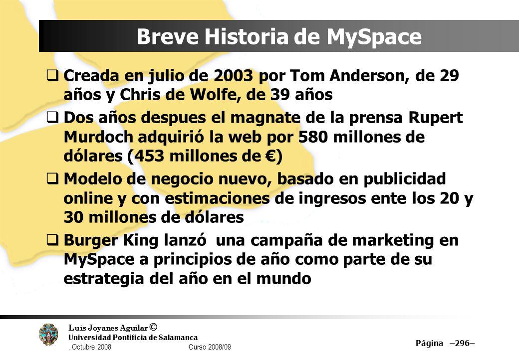 Luis Joyanes Aguilar © Universidad Pontificia de Salamanca. Octubre 2008 Curso 2008/09 Página –296– Breve Historia de MySpace Creada en julio de 2003