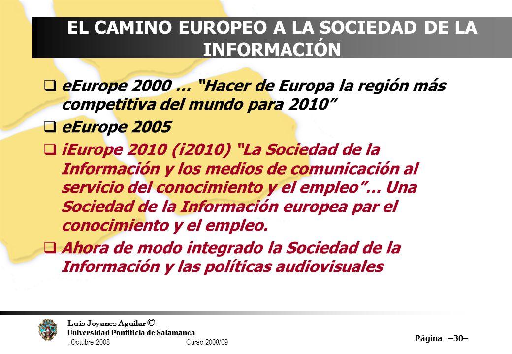 Luis Joyanes Aguilar © Universidad Pontificia de Salamanca. Octubre 2008 Curso 2008/09 Página –30– EL CAMINO EUROPEO A LA SOCIEDAD DE LA INFORMACIÓN e