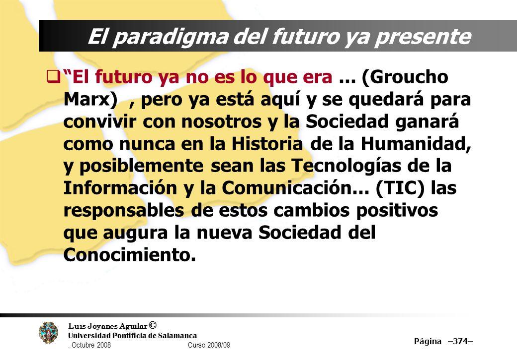 Luis Joyanes Aguilar © Universidad Pontificia de Salamanca. Octubre 2008 Curso 2008/09 Página –374– El paradigma del futuro ya presente El futuro ya n