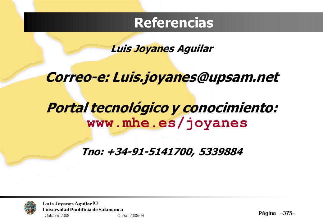 Luis Joyanes Aguilar © Universidad Pontificia de Salamanca. Octubre 2008 Curso 2008/09 Página –375– Referencias Luis Joyanes Aguilar Correo-e: Luis.jo