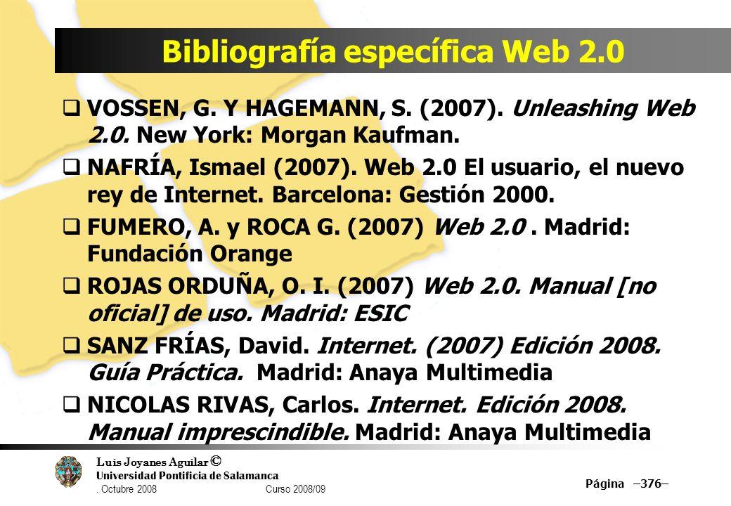 Luis Joyanes Aguilar © Universidad Pontificia de Salamanca. Octubre 2008 Curso 2008/09 Bibliografía específica Web 2.0 Página –376– VOSSEN, G. Y HAGEM
