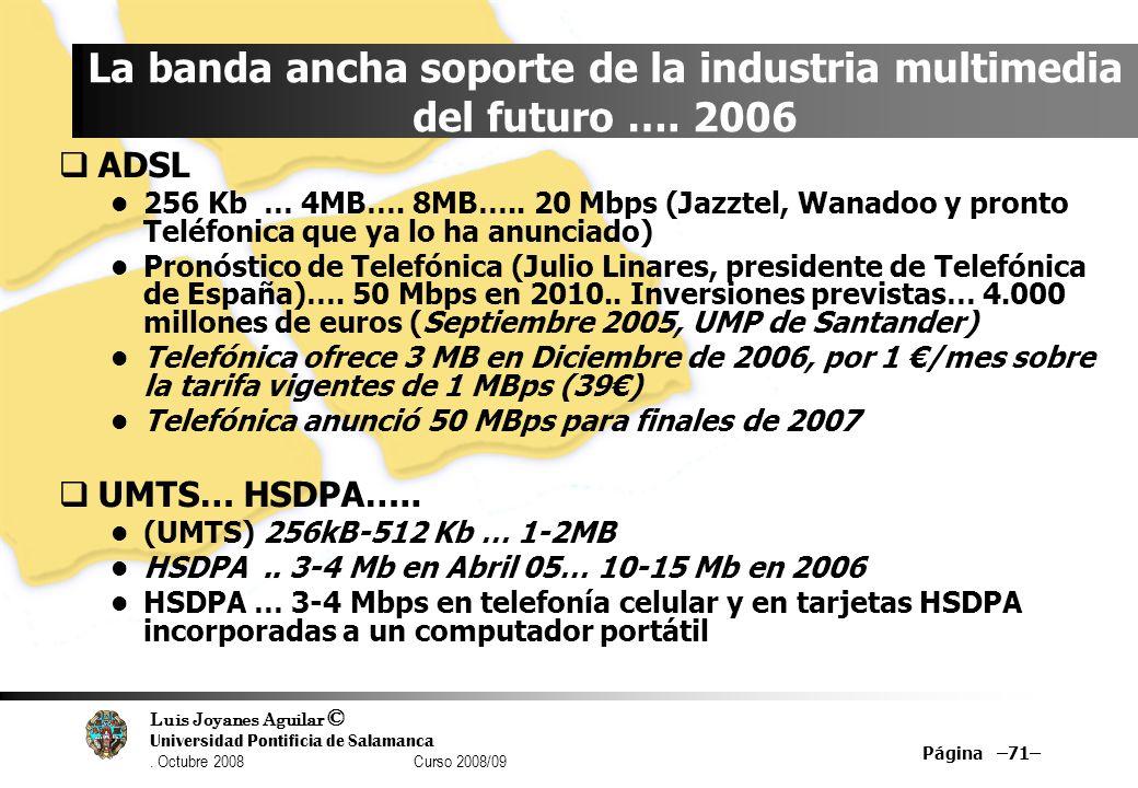 Luis Joyanes Aguilar © Universidad Pontificia de Salamanca. Octubre 2008 Curso 2008/09 Página –71– La banda ancha soporte de la industria multimedia d