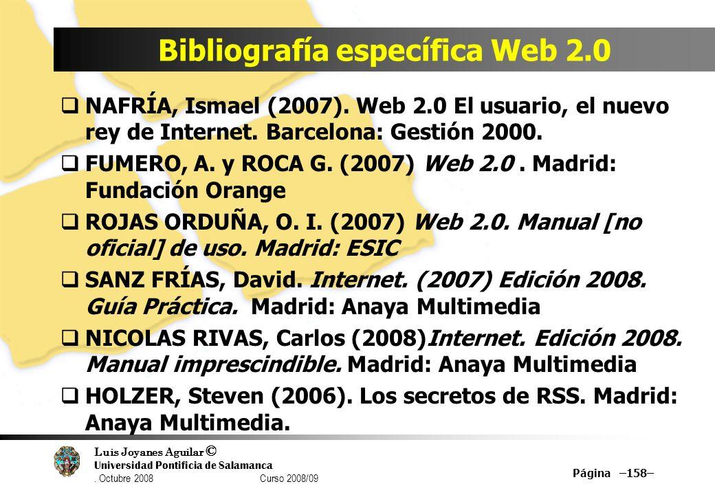 Luis Joyanes Aguilar © Universidad Pontificia de Salamanca. Octubre 2008 Curso 2008/09 Bibliografía específica Web 2.0 Página –158– NAFRÍA, Ismael (20