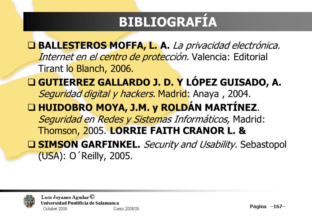 Luis Joyanes Aguilar © Universidad Pontificia de Salamanca. Octubre 2008 Curso 2008/09 Página –167– BIBLIOGRAFÍA BALLESTEROS MOFFA, L. A. La privacida