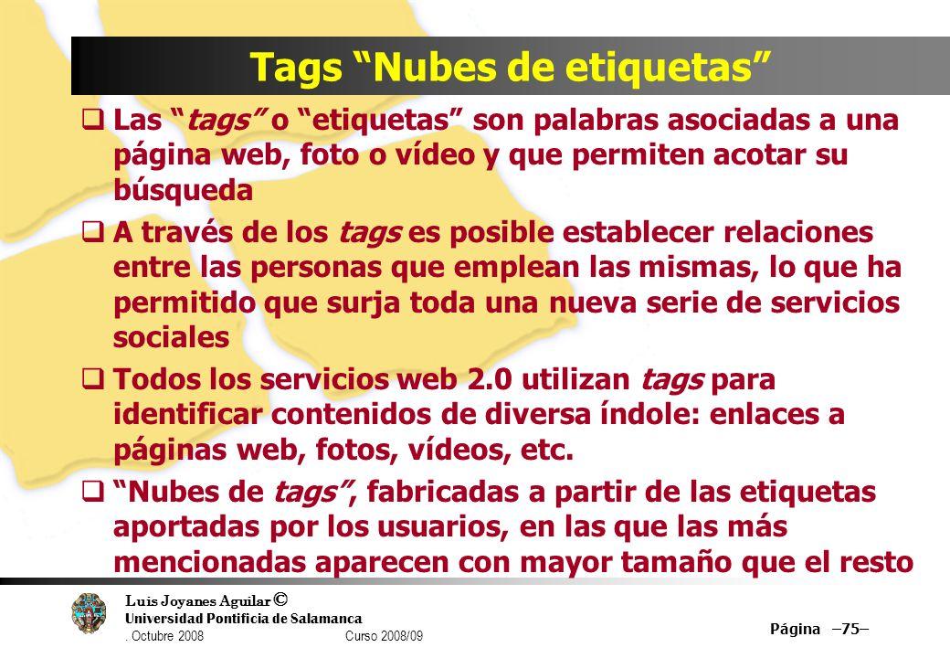 Luis Joyanes Aguilar © Universidad Pontificia de Salamanca. Octubre 2008 Curso 2008/09 Página –75– Tags Nubes de etiquetas Las tags o etiquetas son pa
