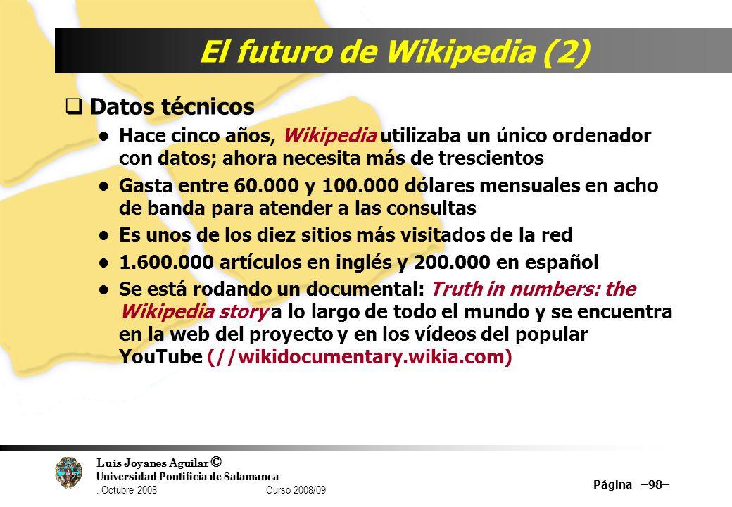 Luis Joyanes Aguilar © Universidad Pontificia de Salamanca. Octubre 2008 Curso 2008/09 Página –98– El futuro de Wikipedia (2) Datos técnicos Hace cinc