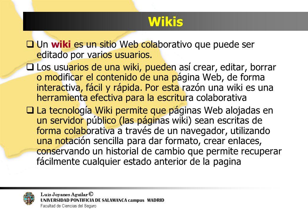 Luis Joyanes Aguilar © UNIVERSIDAD PONTIFICIA DE SALAMANCA campus MADRID Facultad de Ciencias del Seguro Wikis Un wiki es un sitio Web colaborativo qu
