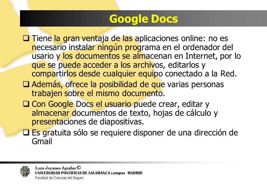 Luis Joyanes Aguilar © UNIVERSIDAD PONTIFICIA DE SALAMANCA campus MADRID Facultad de Ciencias del Seguro Google Docs Tiene la gran ventaja de las apli
