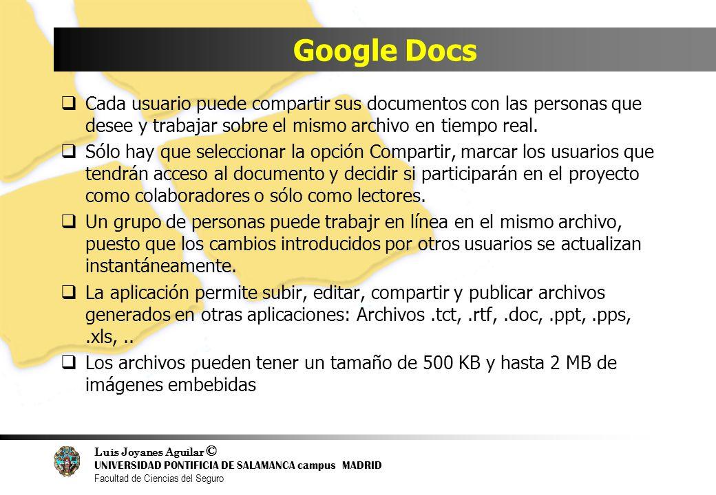 Luis Joyanes Aguilar © UNIVERSIDAD PONTIFICIA DE SALAMANCA campus MADRID Facultad de Ciencias del Seguro Google Docs Cada usuario puede compartir sus