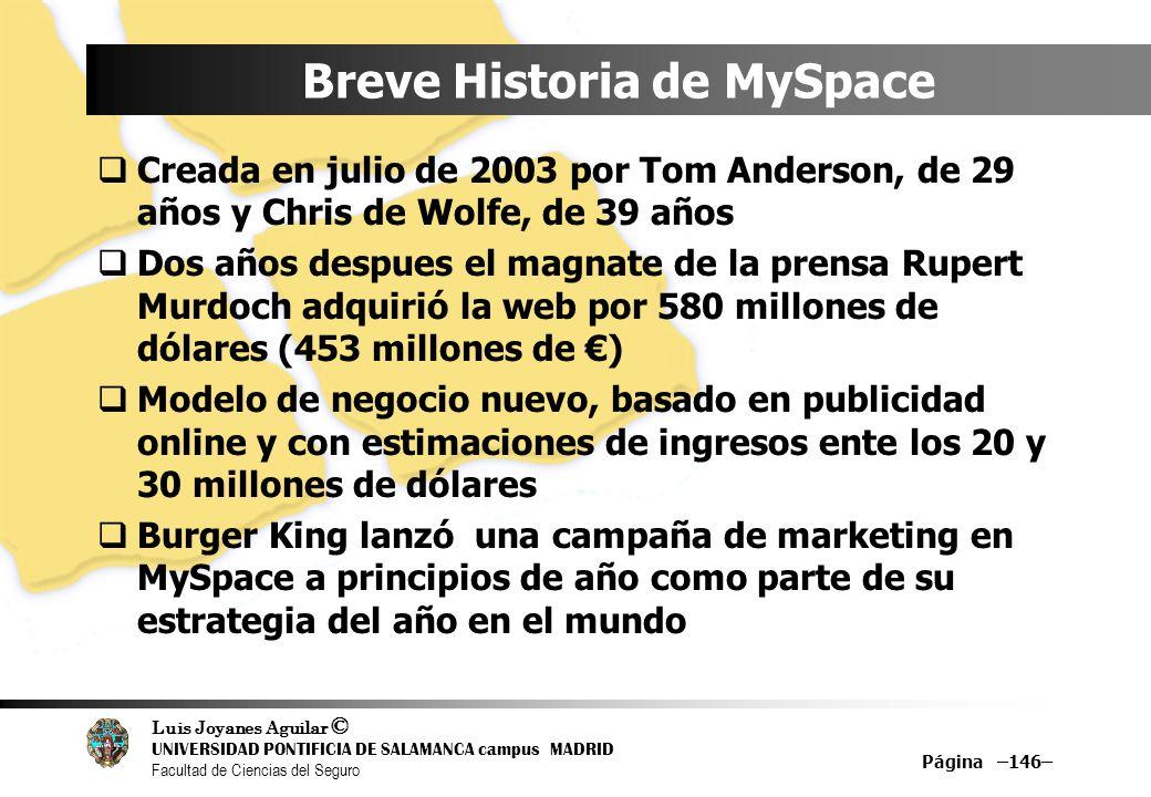 Luis Joyanes Aguilar © UNIVERSIDAD PONTIFICIA DE SALAMANCA campus MADRID Facultad de Ciencias del Seguro Página –146– Breve Historia de MySpace Creada