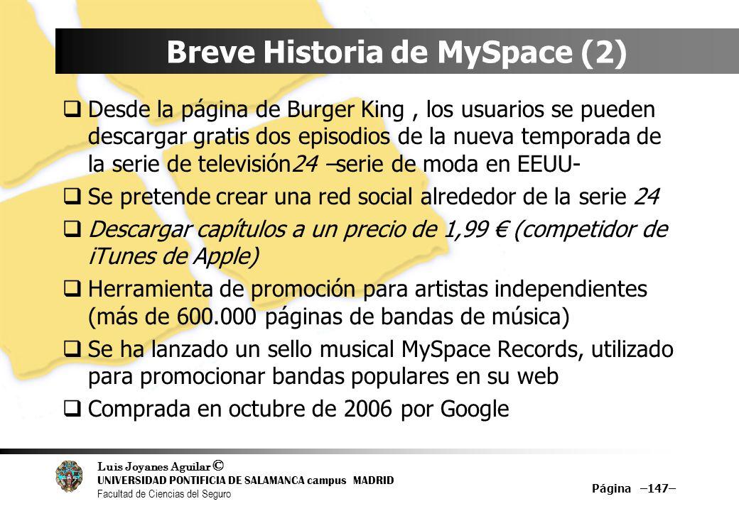 Luis Joyanes Aguilar © UNIVERSIDAD PONTIFICIA DE SALAMANCA campus MADRID Facultad de Ciencias del Seguro Página –147– Breve Historia de MySpace (2) De