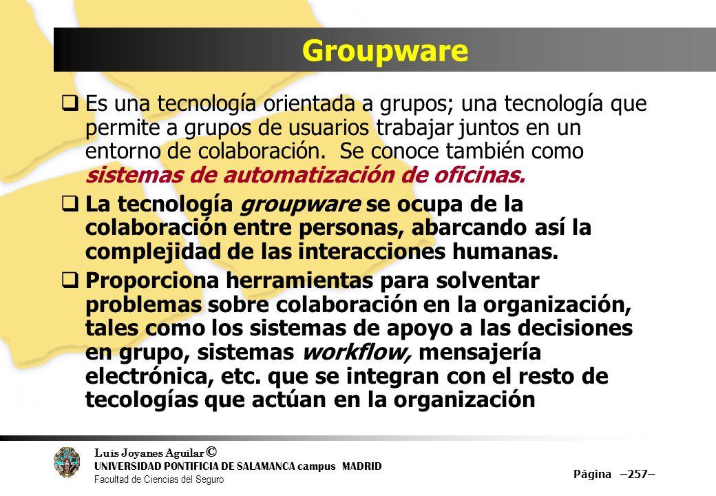Luis Joyanes Aguilar © UNIVERSIDAD PONTIFICIA DE SALAMANCA campus MADRID Facultad de Ciencias del Seguro Groupware Es una tecnología orientada a grupo