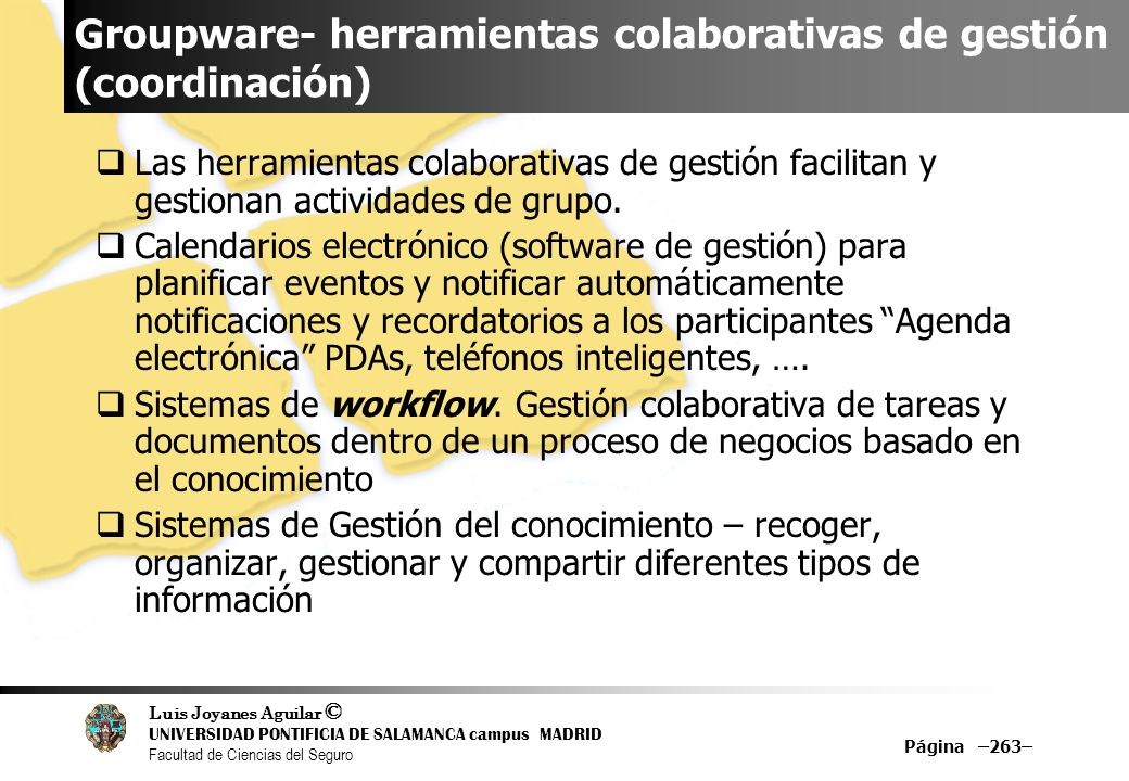 Luis Joyanes Aguilar © UNIVERSIDAD PONTIFICIA DE SALAMANCA campus MADRID Facultad de Ciencias del Seguro Groupware- herramientas colaborativas de gest