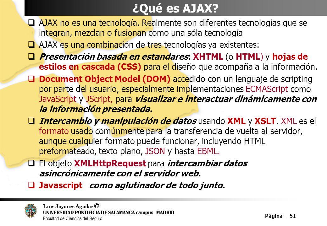 Luis Joyanes Aguilar © UNIVERSIDAD PONTIFICIA DE SALAMANCA campus MADRID Facultad de Ciencias del Seguro Página –51– ¿Qué es AJAX? AJAX no es una tecn