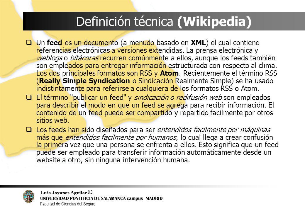 Luis Joyanes Aguilar © UNIVERSIDAD PONTIFICIA DE SALAMANCA campus MADRID Facultad de Ciencias del Seguro Definición técnica (Wikipedia) Un feed es un