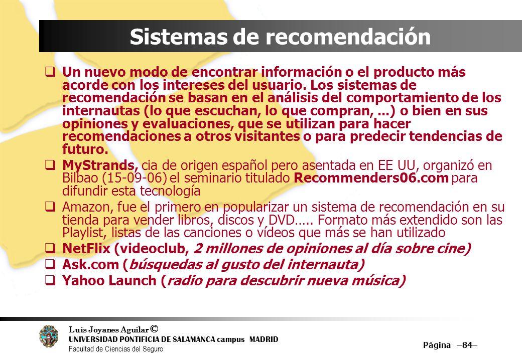 Luis Joyanes Aguilar © UNIVERSIDAD PONTIFICIA DE SALAMANCA campus MADRID Facultad de Ciencias del Seguro Página –84– Sistemas de recomendación Un nuev