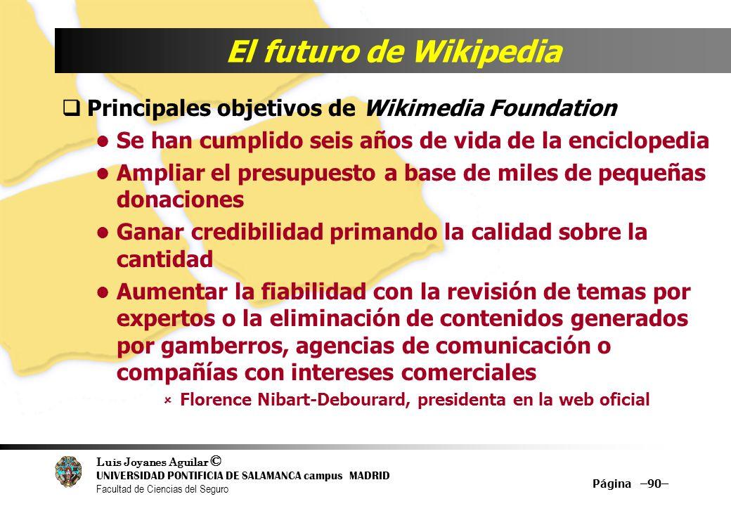 Luis Joyanes Aguilar © UNIVERSIDAD PONTIFICIA DE SALAMANCA campus MADRID Facultad de Ciencias del Seguro Página –90– El futuro de Wikipedia Principale