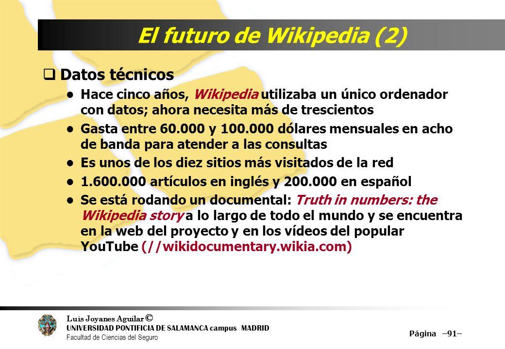 Luis Joyanes Aguilar © UNIVERSIDAD PONTIFICIA DE SALAMANCA campus MADRID Facultad de Ciencias del Seguro Página –91– El futuro de Wikipedia (2) Datos