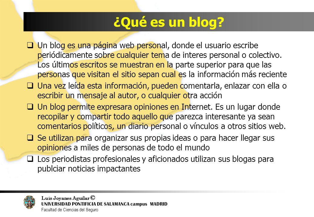 Luis Joyanes Aguilar © UNIVERSIDAD PONTIFICIA DE SALAMANCA campus MADRID Facultad de Ciencias del Seguro ¿Qué es un blog? Un blog es una página web pe