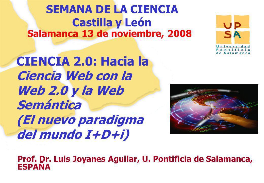 11 Prof. Dr. Luis Joyanes Aguilar, U. Pontificia de Salamanca, ESPAÑA Salamanca 13 de noviembre, 2008 CIENCIA 2.0: Hacia la Ciencia Web con la Web 2.0