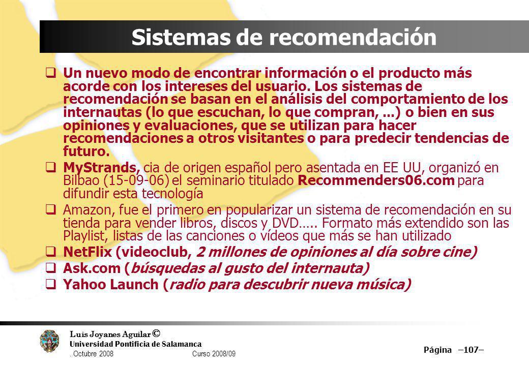 Luis Joyanes Aguilar © Universidad Pontificia de Salamanca. Octubre 2008 Curso 2008/09 Página –107– Sistemas de recomendación Un nuevo modo de encontr