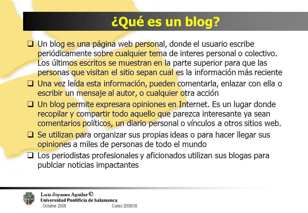 Luis Joyanes Aguilar © Universidad Pontificia de Salamanca. Octubre 2008 Curso 2008/09 ¿Qué es un blog? Un blog es una página web personal, donde el u