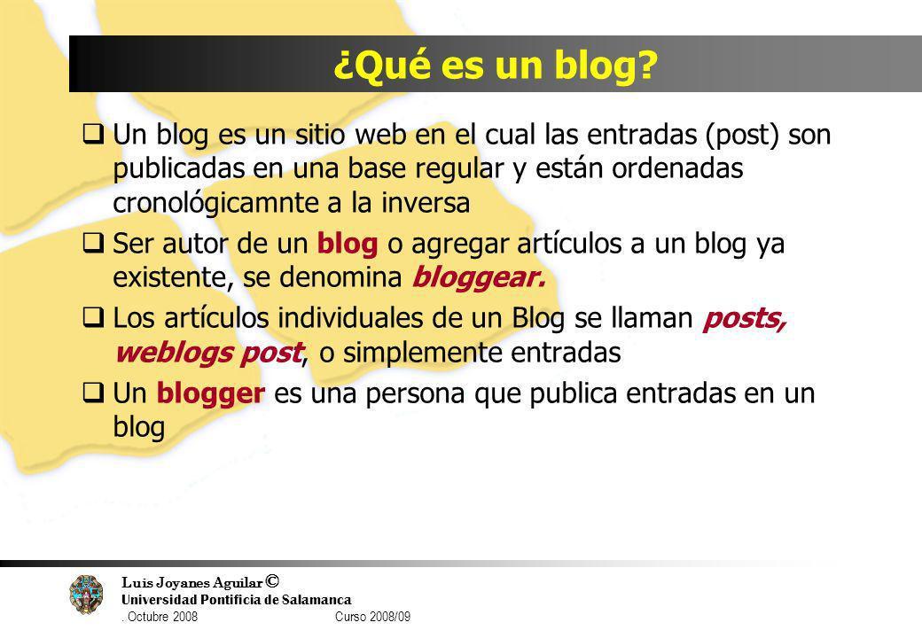 Luis Joyanes Aguilar © Universidad Pontificia de Salamanca. Octubre 2008 Curso 2008/09 ¿Qué es un blog? Un blog es un sitio web en el cual las entrada