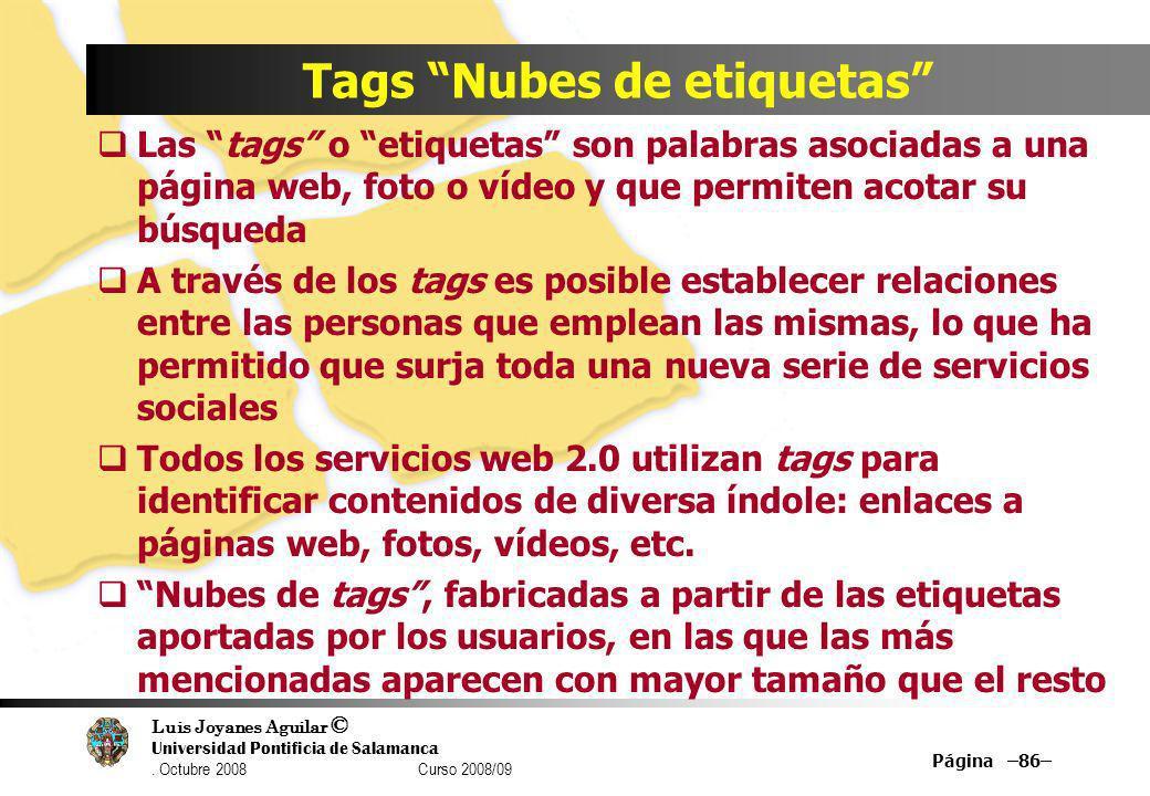Luis Joyanes Aguilar © Universidad Pontificia de Salamanca. Octubre 2008 Curso 2008/09 Página –86– Tags Nubes de etiquetas Las tags o etiquetas son pa