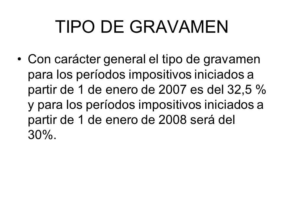 TIPO DE GRAVAMEN Con carácter general el tipo de gravamen para los períodos impositivos iniciados a partir de 1 de enero de 2007 es del 32,5 % y para los períodos impositivos iniciados a partir de 1 de enero de 2008 será del 30%.