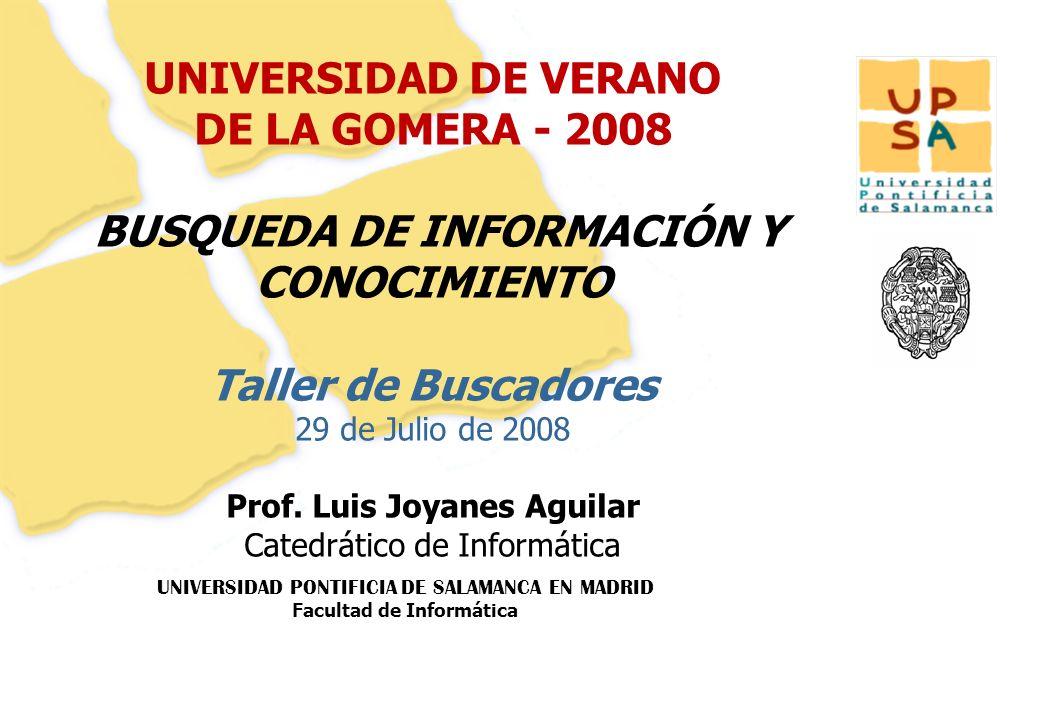 UNIVERSIDAD PONTIFICIA DE SALAMANCA EN MADRID Facultad de Informática 1 UNIVERSIDAD DE VERANO DE LA GOMERA - 2008 BUSQUEDA DE INFORMACIÓN Y CONOCIMIEN