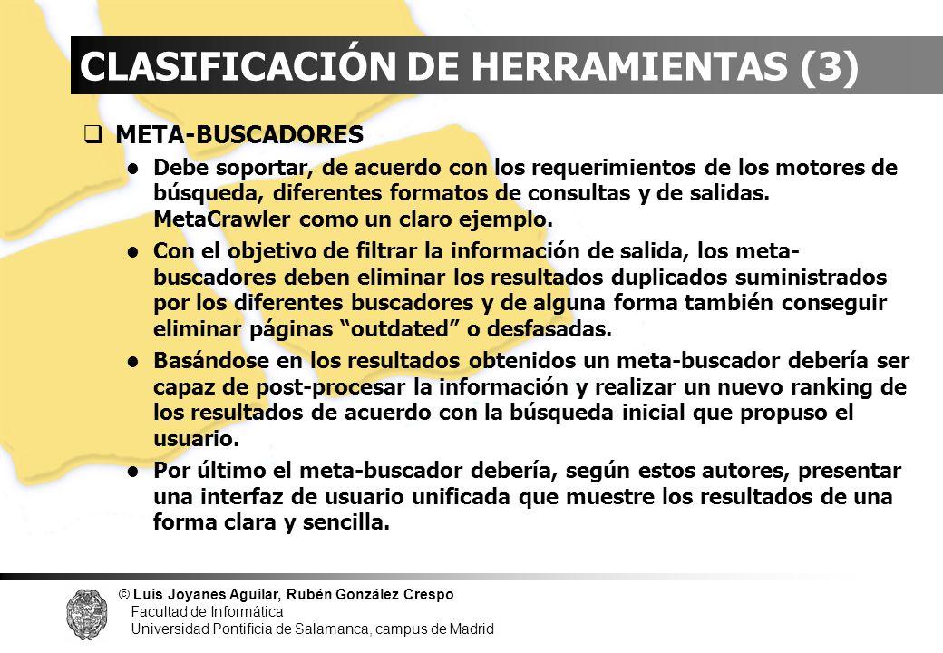 © Luis Joyanes Aguilar, Rubén González Crespo Facultad de Informática Universidad Pontificia de Salamanca, campus de Madrid INDICE CLASIFICACIÓN DE HERRAMIENTAS (4) META-BUSCADORES II - Ejemplos Metacrawler - www.metacrawler.com DogPile - Metabuscador de 13 motores de búsqueda, 6 Use2net y 2 buscadores FTP - www.dogpile.com SurfWax – Busca en los más importantes motores de búsqueda, incluidos directorios públicos.