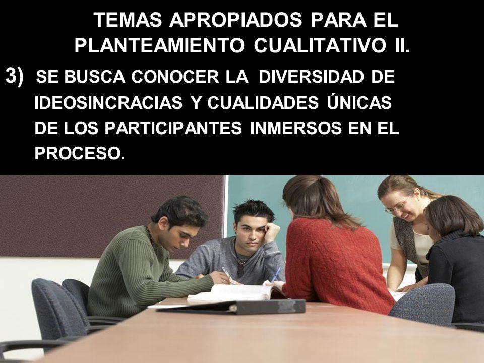 TEMAS APROPIADOS PARA EL PLANTEAMIENTO CUALITATIVO II. 3) SE BUSCA CONOCER LA DIVERSIDAD DE IDEOSINCRACIAS Y CUALIDADES ÚNICAS DE LOS PARTICIPANTES IN