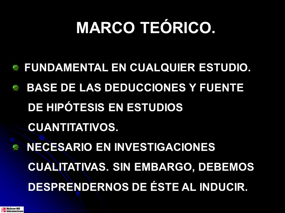 FUNDAMENTAL EN CUALQUIER ESTUDIO. BASE DE LAS DEDUCCIONES Y FUENTE DE HIPÓTESIS EN ESTUDIOS CUANTITATIVOS. NECESARIO EN INVESTIGACIONES CUALITATIVAS.