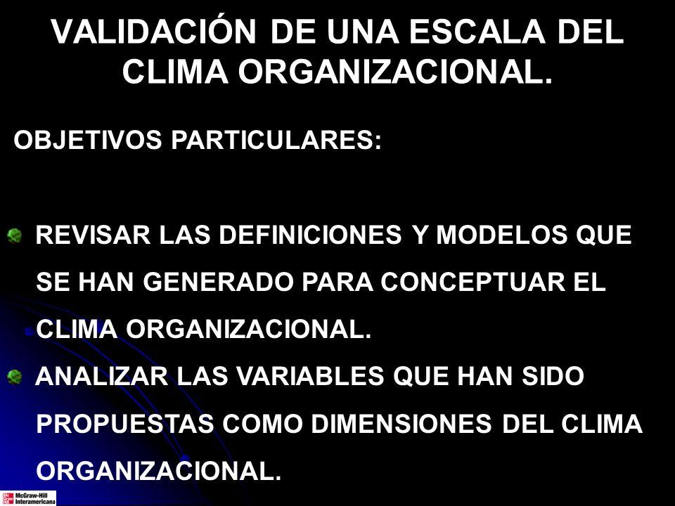VALIDACIÓN DE UNA ESCALA DEL CLIMA ORGANIZACIONAL. OBJETIVOS PARTICULARES: REVISAR LAS DEFINICIONES Y MODELOS QUE SE HAN GENERADO PARA CONCEPTUAR EL C