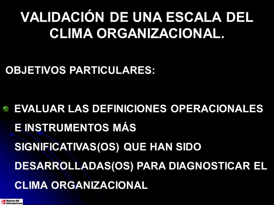 VALIDACIÓN DE UNA ESCALA DEL CLIMA ORGANIZACIONAL. OBJETIVOS PARTICULARES: EVALUAR LAS DEFINICIONES OPERACIONALES E INSTRUMENTOS MÁS SIGNIFICATIVAS(OS