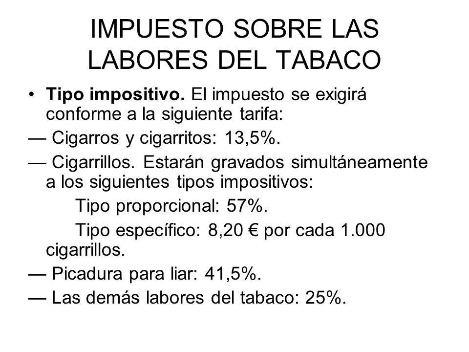 IMPUESTO SOBRE LAS LABORES DEL TABACO Tipo impositivo. El impuesto se exigirá conforme a la siguiente tarifa: Cigarros y cigarritos: 13,5%. Cigarrillo