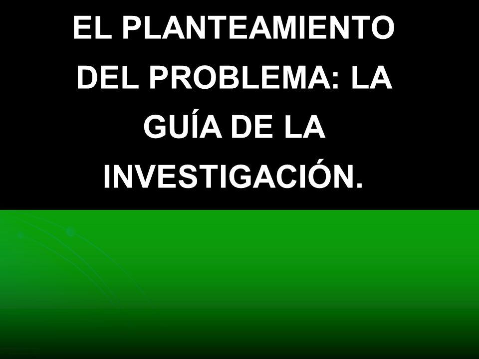 EL PLANTEAMIENTO DEL PROBLEMA: LA GUÍA DE LA INVESTIGACIÓN.