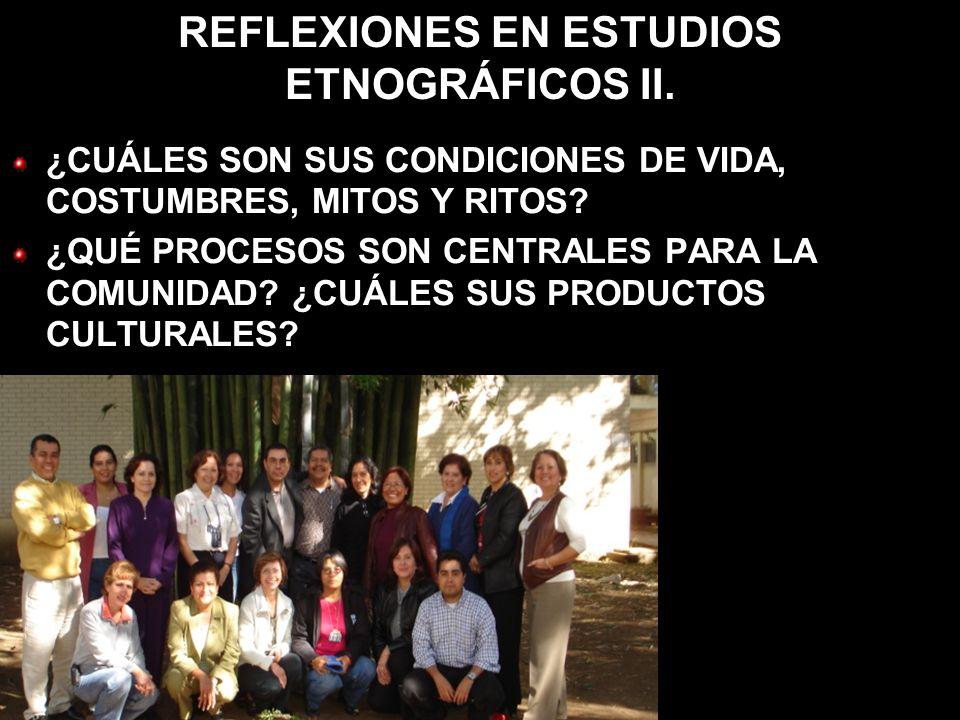 REFLEXIONES EN ESTUDIOS ETNOGRÁFICOS II. ¿CUÁLES SON SUS CONDICIONES DE VIDA, COSTUMBRES, MITOS Y RITOS? ¿QUÉ PROCESOS SON CENTRALES PARA LA COMUNIDAD