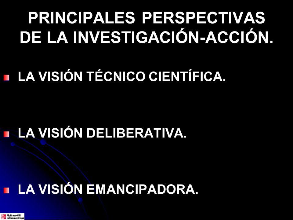 PRINCIPALES PERSPECTIVAS DE LA INVESTIGACIÓN-ACCIÓN. LA VISIÓN TÉCNICO CIENTÍFICA. LA VISIÓN DELIBERATIVA. LA VISIÓN EMANCIPADORA.