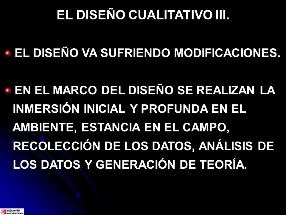 EL DISEÑO CUALITATIVO III. EL DISEÑO VA SUFRIENDO MODIFICACIONES. EN EL MARCO DEL DISEÑO SE REALIZAN LA INMERSIÓN INICIAL Y PROFUNDA EN EL AMBIENTE, E