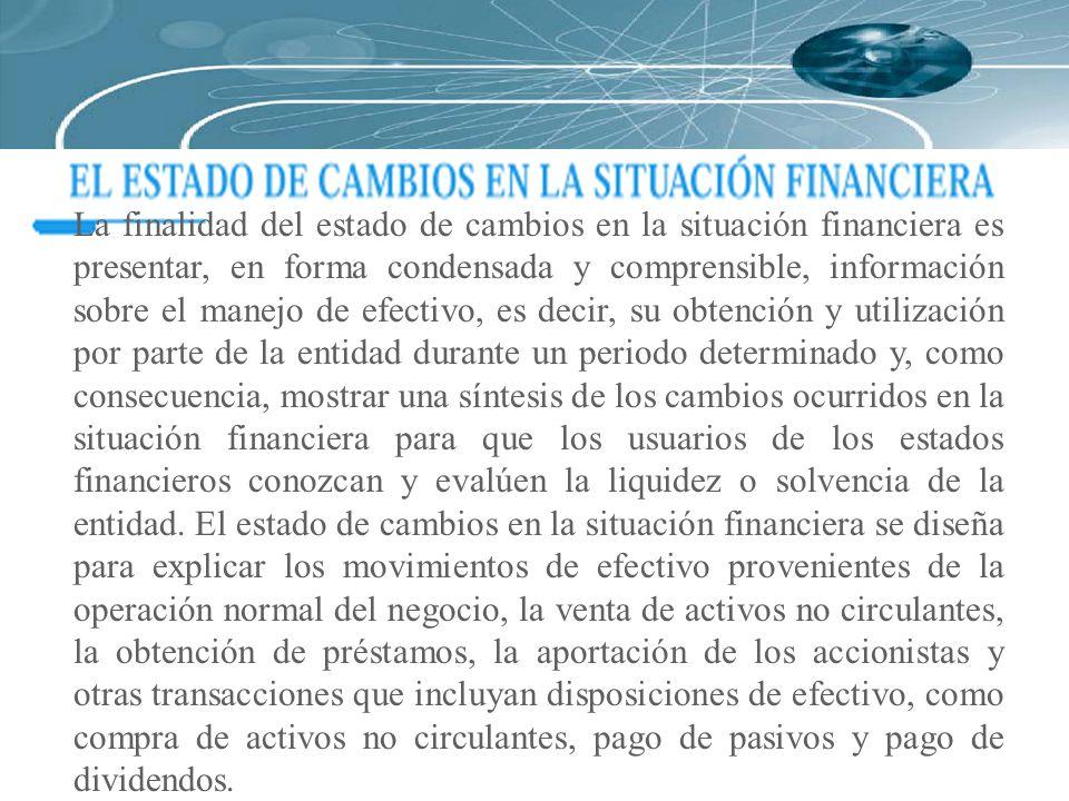 La finalidad del estado de cambios en la situación financiera es presentar, en forma condensada y comprensible, información sobre el manejo de efectiv