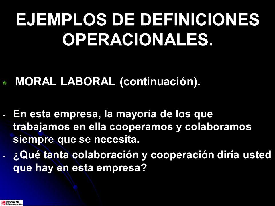 EJEMPLOS DE DEFINICIONES OPERACIONALES. MORAL LABORAL (continuación). - - En esta empresa, la mayoría de los que trabajamos en ella cooperamos y colab