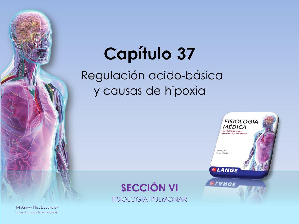 M C G RAW- H ILL E DUCACIÓN Todos los derechos reservados. Capítulo 37. Regulación acido-básica y causas de hipoxia SECCIÓN VI. FISIOLOGÍA PULMONAR M