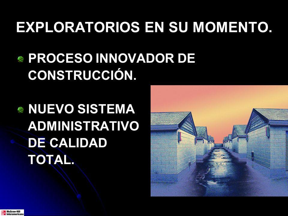 EXPLORATORIOS EN SU MOMENTO. PROCESO INNOVADOR DE CONSTRUCCIÓN. NUEVO SISTEMA ADMINISTRATIVO DE CALIDAD TOTAL.