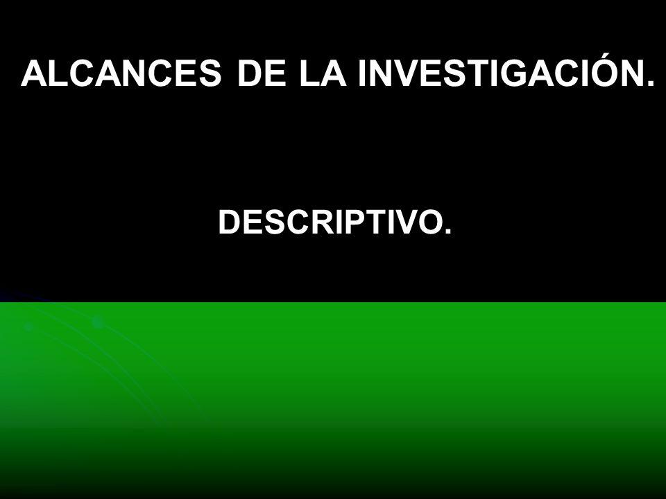 ALCANCES DE LA INVESTIGACIÓN. DESCRIPTIVO.